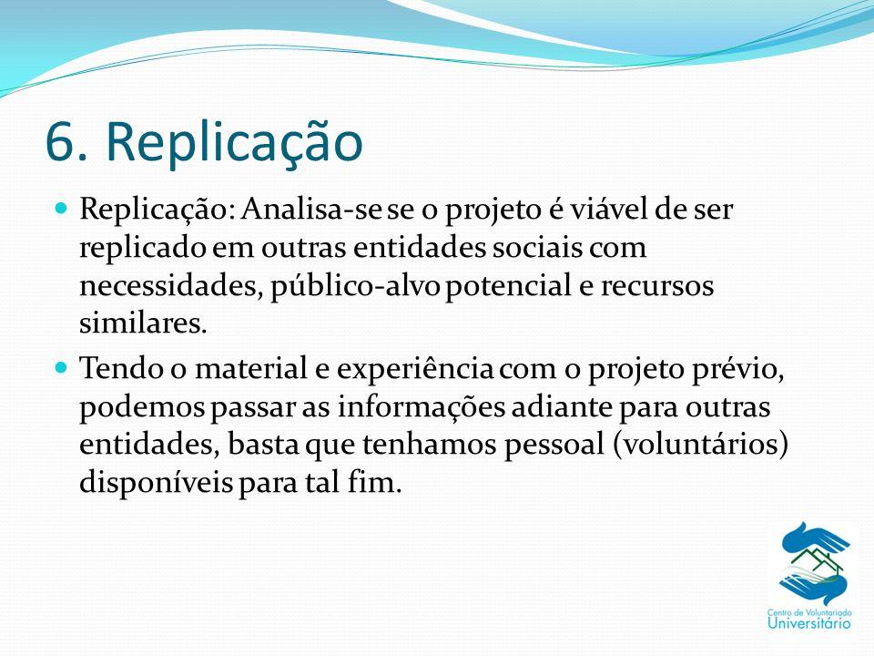 6. Replicação Replicação: Analisa-se se o projeto é viável de ser replicado em outras entidades sociais com necessidades, público-alvo potencial e rec