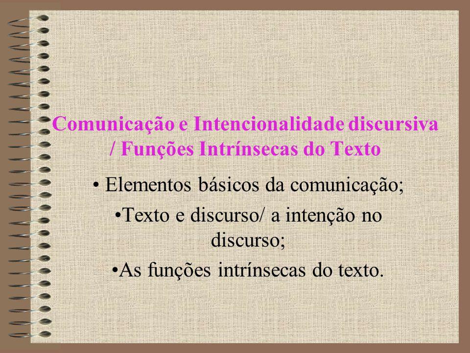 Comunicação e Intencionalidade discursiva / Funções Intrínsecas do Texto Elementos básicos da comunicação; Texto e discurso/ a intenção no discurso; As funções intrínsecas do texto.