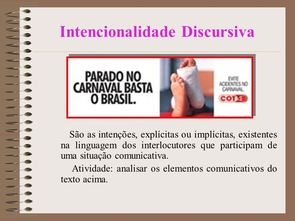 Intencionalidade Discursiva São as intenções, explícitas ou implícitas, existentes na linguagem dos interlocutores que participam de uma situação comunicativa.