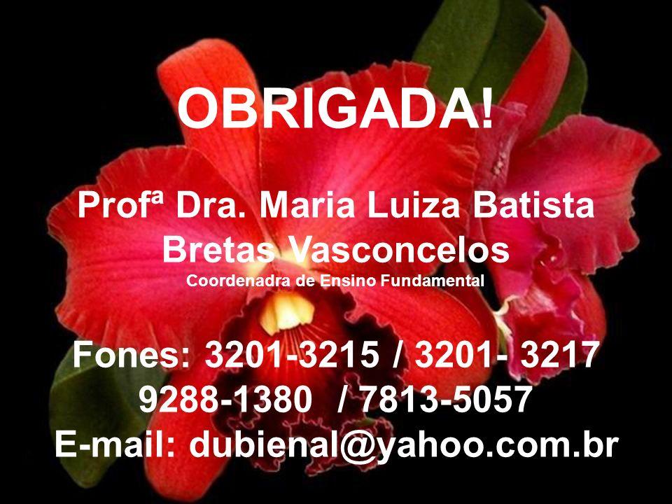 OBRIGADA! Profª Dra. Maria Luiza Batista Bretas Vasconcelos Coordenadra de Ensino Fundamental Fones: 3201-3215 / 3201- 3217 9288-1380 / 7813-5057 E-ma