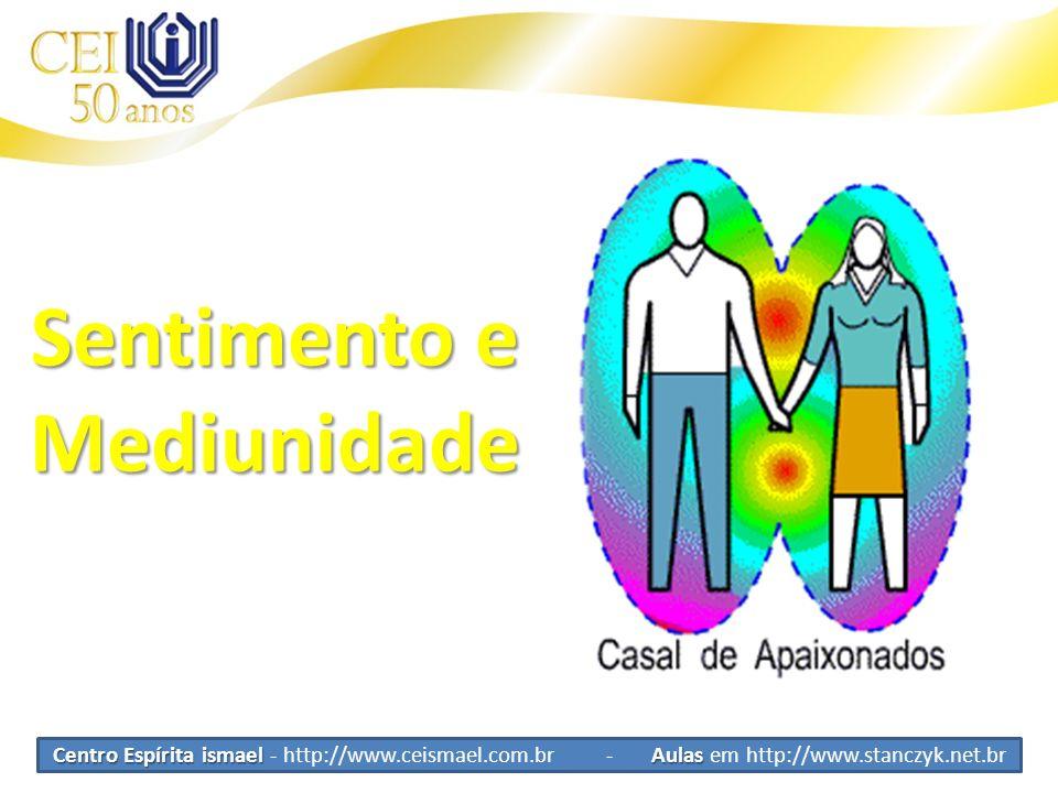 Centro Espírita ismael Aulas Centro Espírita ismael - http://www.ceismael.com.br - Aulas em http://www.stanczyk.net.br Sentimento e Mediunidade