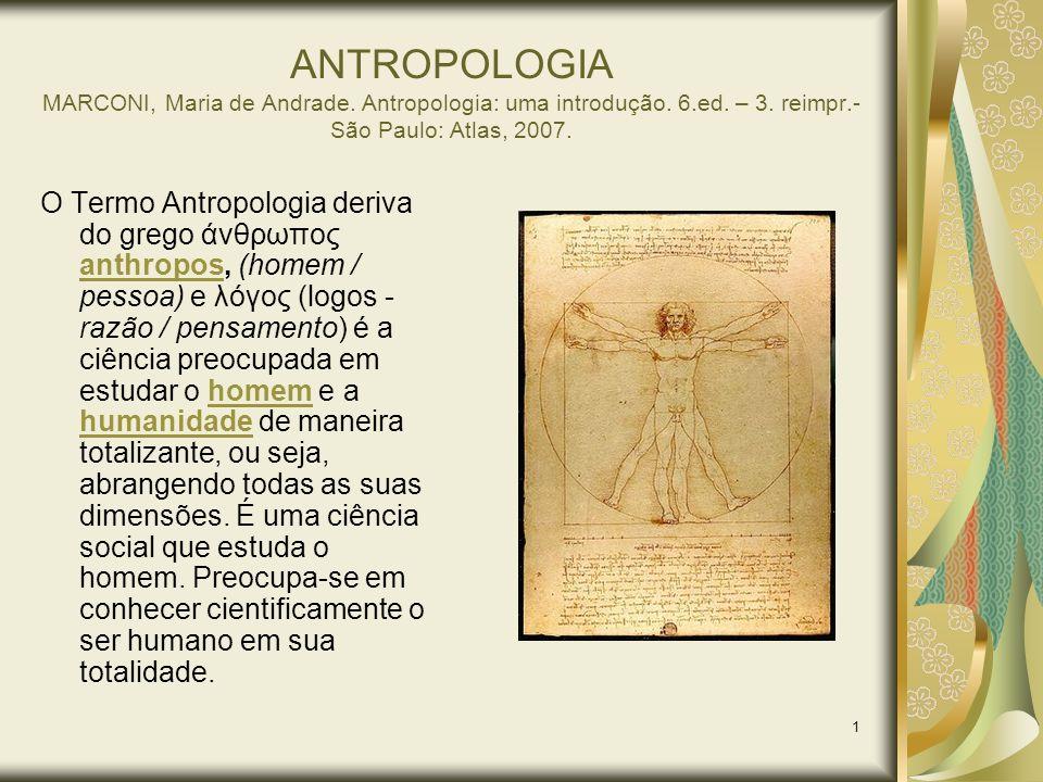 1 ANTROPOLOGIA MARCONI, Maria de Andrade. Antropologia: uma introdução. 6.ed. – 3. reimpr.- São Paulo: Atlas, 2007. O Termo Antropologia deriva do gre
