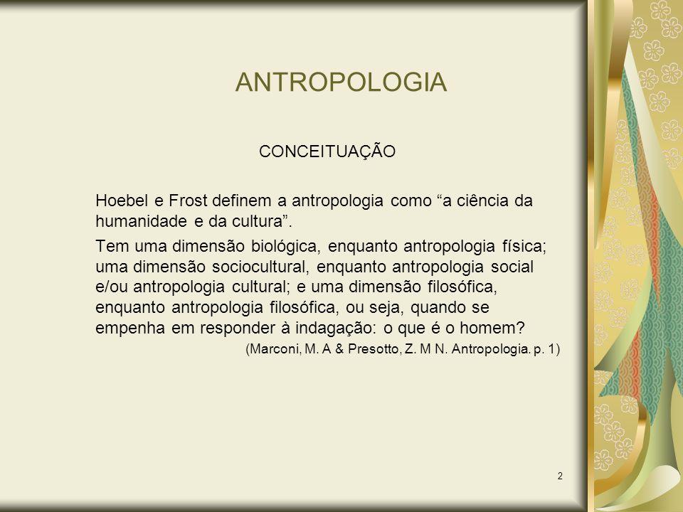 2 ANTROPOLOGIA CONCEITUAÇÃO Hoebel e Frost definem a antropologia como a ciência da humanidade e da cultura. Tem uma dimensão biológica, enquanto antr