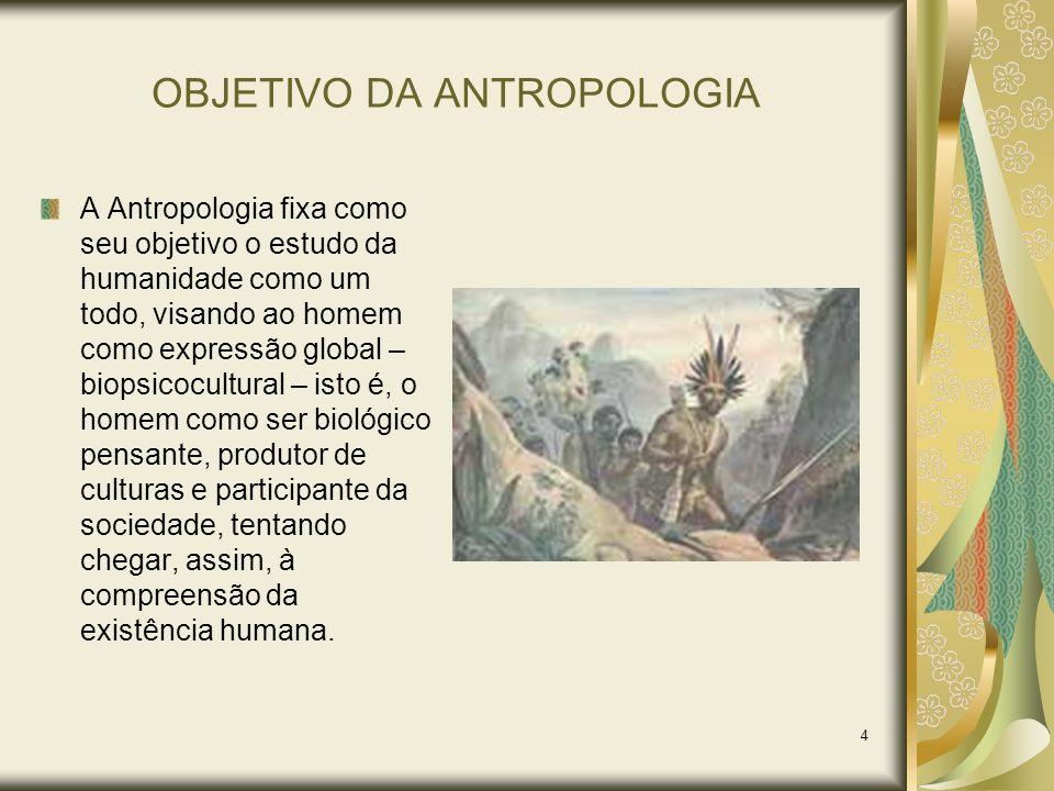 4 OBJETIVO DA ANTROPOLOGIA A Antropologia fixa como seu objetivo o estudo da humanidade como um todo, visando ao homem como expressão global – biopsic