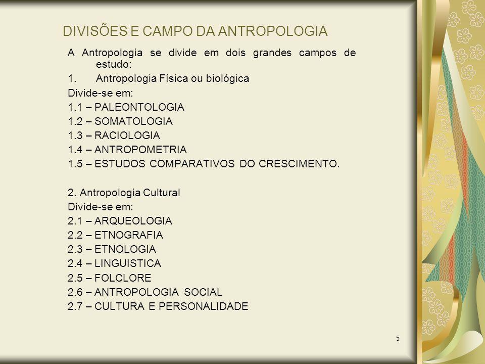 5 DIVISÕES E CAMPO DA ANTROPOLOGIA A Antropologia se divide em dois grandes campos de estudo: 1.Antropologia Física ou biológica Divide-se em: 1.1 – P