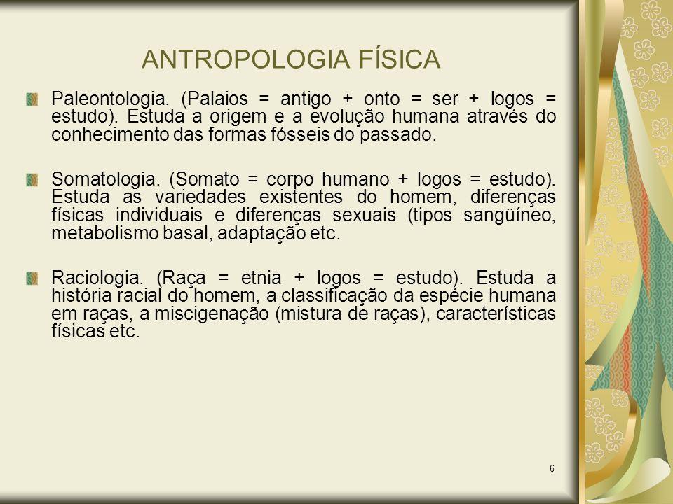 6 ANTROPOLOGIA FÍSICA Paleontologia. (Palaios = antigo + onto = ser + logos = estudo). Estuda a origem e a evolução humana através do conhecimento das