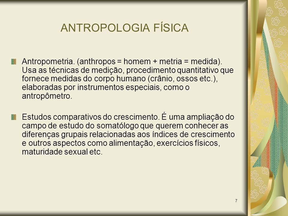 7 ANTROPOLOGIA FÍSICA Antropometria. (anthropos = homem + metria = medida). Usa as técnicas de medição, procedimento quantitativo que fornece medidas