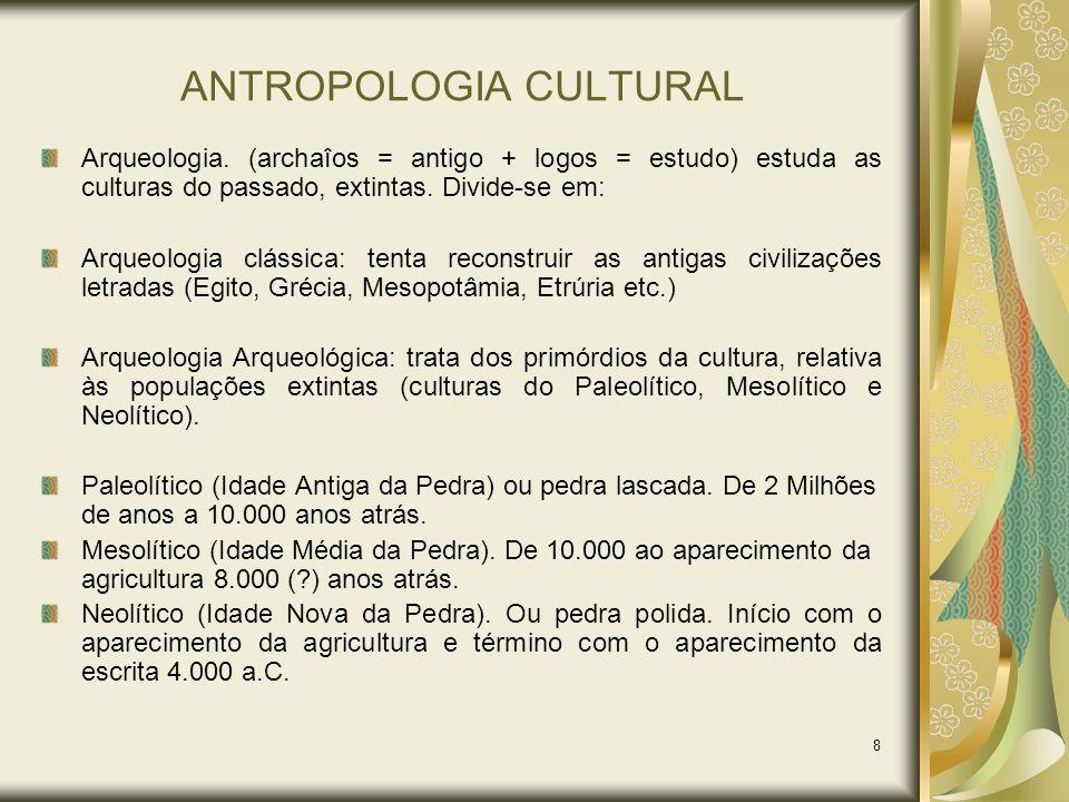 8 ANTROPOLOGIA CULTURAL Arqueologia. (archaîos = antigo + logos = estudo) estuda as culturas do passado, extintas. Divide-se em: Arqueologia clássica: