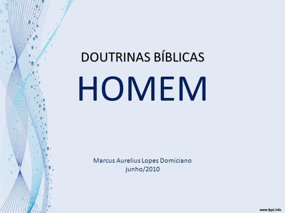 DOUTRINAS BÍBLICAS DOUTRINAS BÍBLICAS HOMEM Marcus Aurelius Lopes Domiciano junho/2010