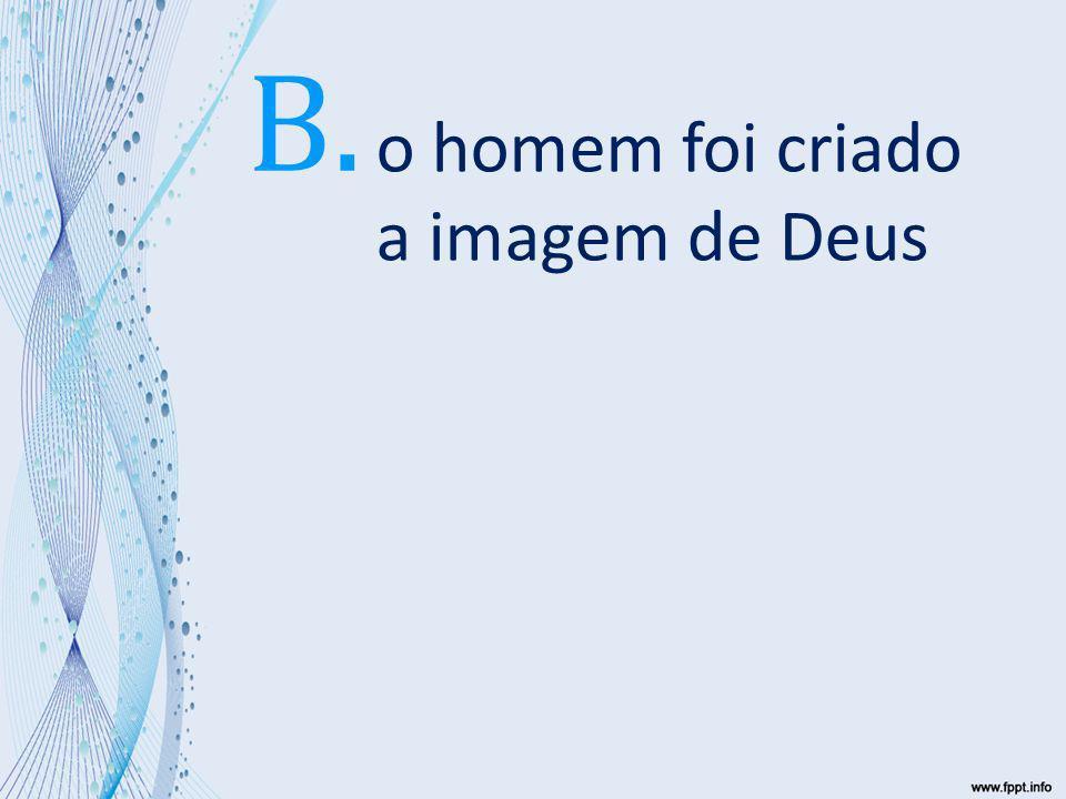 o homem foi criado a imagem de Deus B.