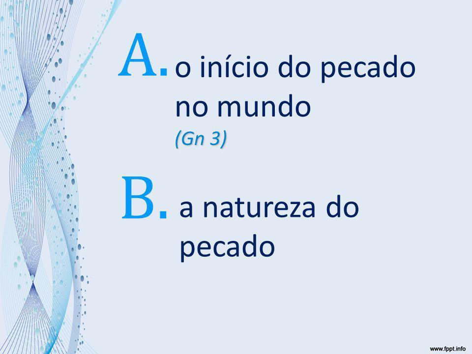 B – a natureza do pecado (Gn 3) o início do pecado no mundo (Gn 3) A. a natureza do pecado B.
