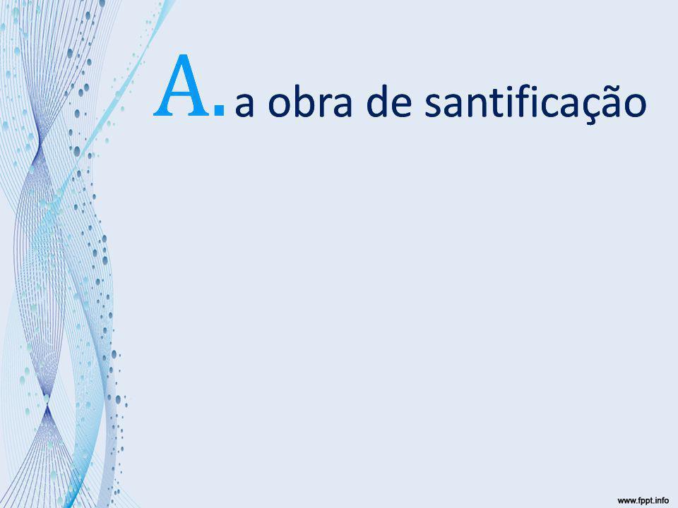 a obra de santificação A. a obra de santificação A.