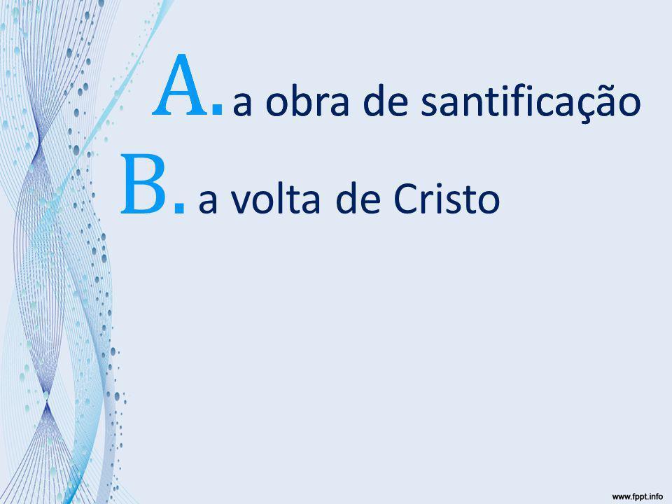 a volta de Cristo a obra de santificação A. a obra de santificação A. B.