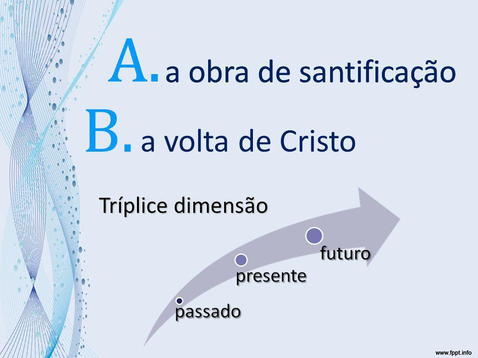 a volta de Cristo Tríplice dimensão a obra de santificação A. a obra de santificação A. B.