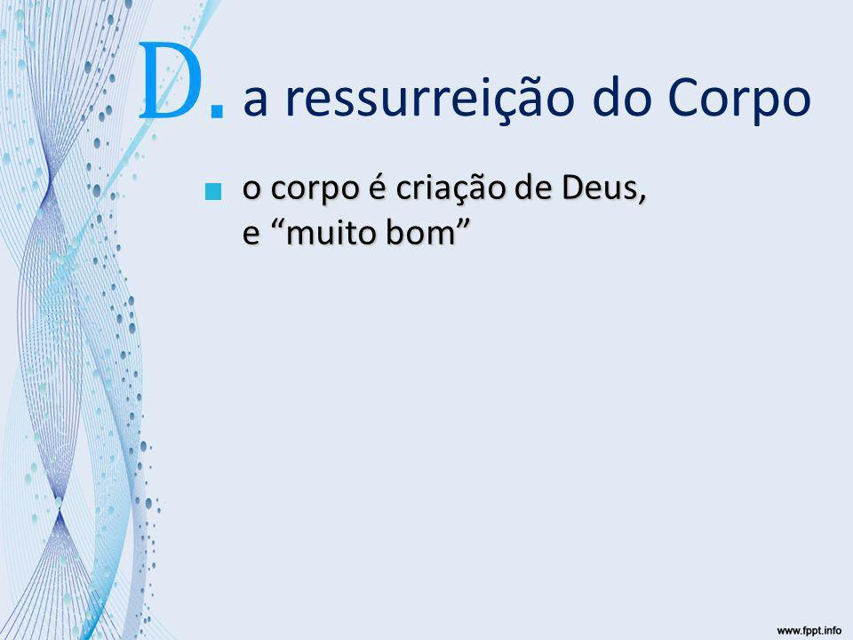 a ressurreição do Corpo o corpo é criação de Deus, e muito bom D.