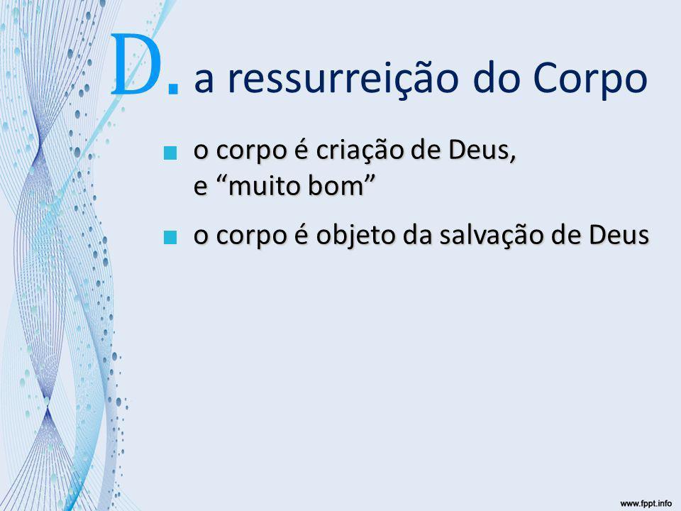 a ressurreição do Corpo o corpo é criação de Deus, e muito bom o corpo é objeto da salvação de Deus D.