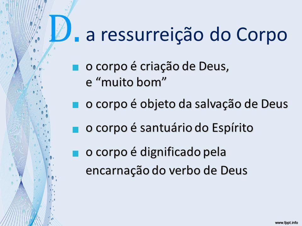 a ressurreição do Corpo o corpo é criação de Deus, e muito bom o corpo é objeto da salvação de Deus o corpo é santuário do Espírito o corpo é dignificado pela encarnação do verbo de Deus D.