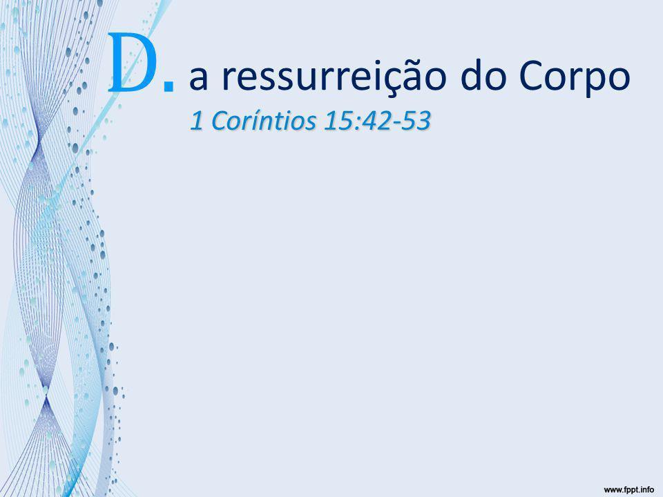 a ressurreição do Corpo D. 1 Coríntios 15:42-53