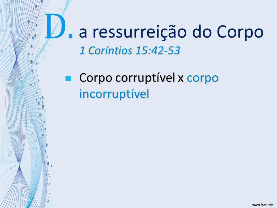 1 Coríntios 15:42-53 Corpo corruptível x corpo incorruptível Desonra x glória a ressurreição do Corpo D.