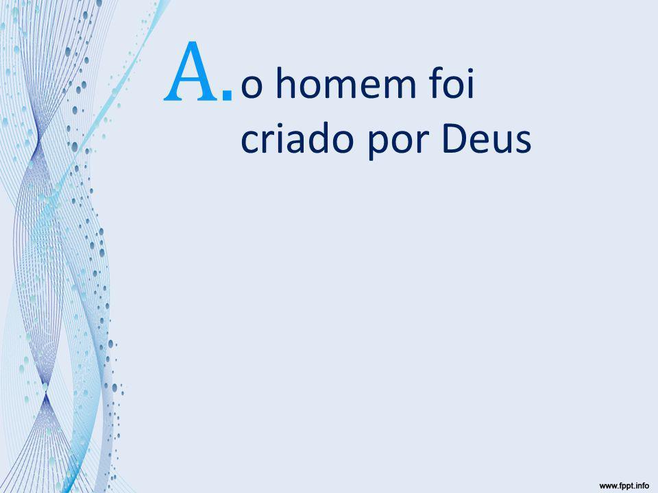o homem foi criado por Deus Ele formou o homem do pó da terra Ele formou o homem do pó da terra A.