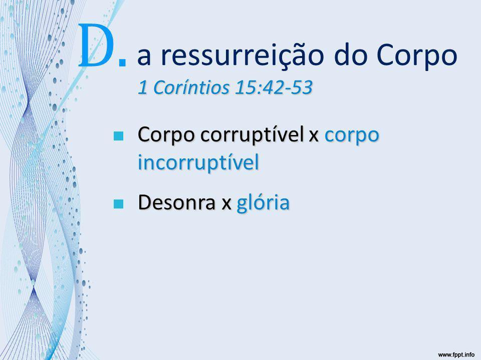 1 Coríntios 15:42-53 Corpo corruptível x corpo incorruptível Desonra x glória Fraqueza x poder a ressurreição do Corpo D.