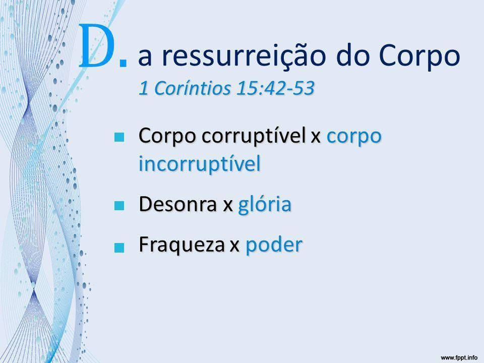 1 Coríntios 15:42-53 Corpo corruptível x corpo incorruptível Desonra x glória Fraqueza x poder Corpo natural x corpo espiritual a ressurreição do Corpo D.