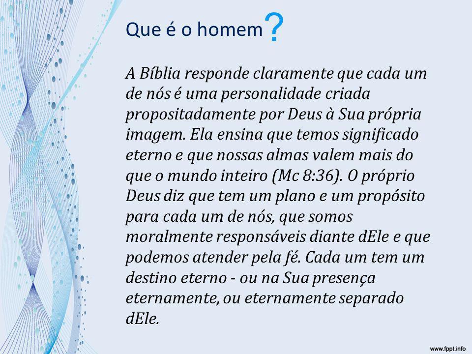 Que é o homem A Bíblia responde claramente que cada um de nós é uma personalidade criada propositadamente por Deus à Sua própria imagem.