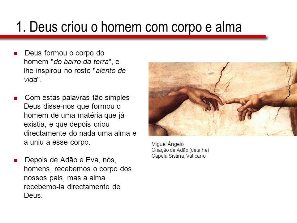 1. Deus criou o homem com corpo e alma Deus formou o corpo do homem