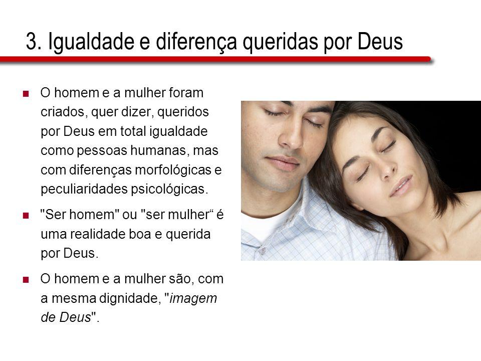3. Igualdade e diferença queridas por Deus O homem e a mulher foram criados, quer dizer, queridos por Deus em total igualdade como pessoas humanas, ma
