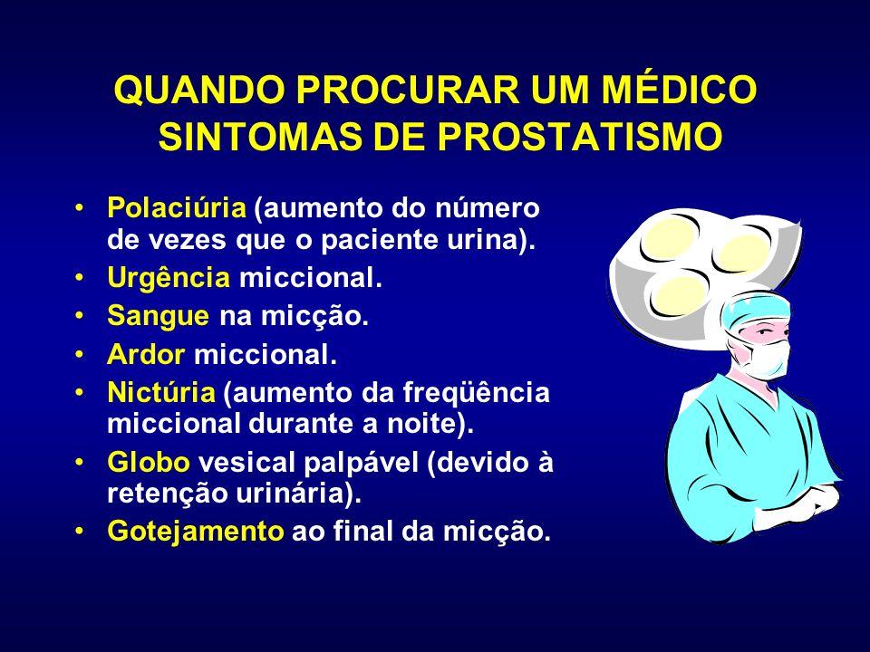 QUANDO PROCURAR UM MÉDICO SINTOMAS DE PROSTATISMO Polaciúria (aumento do número de vezes que o paciente urina). Urgência miccional. Sangue na micção.