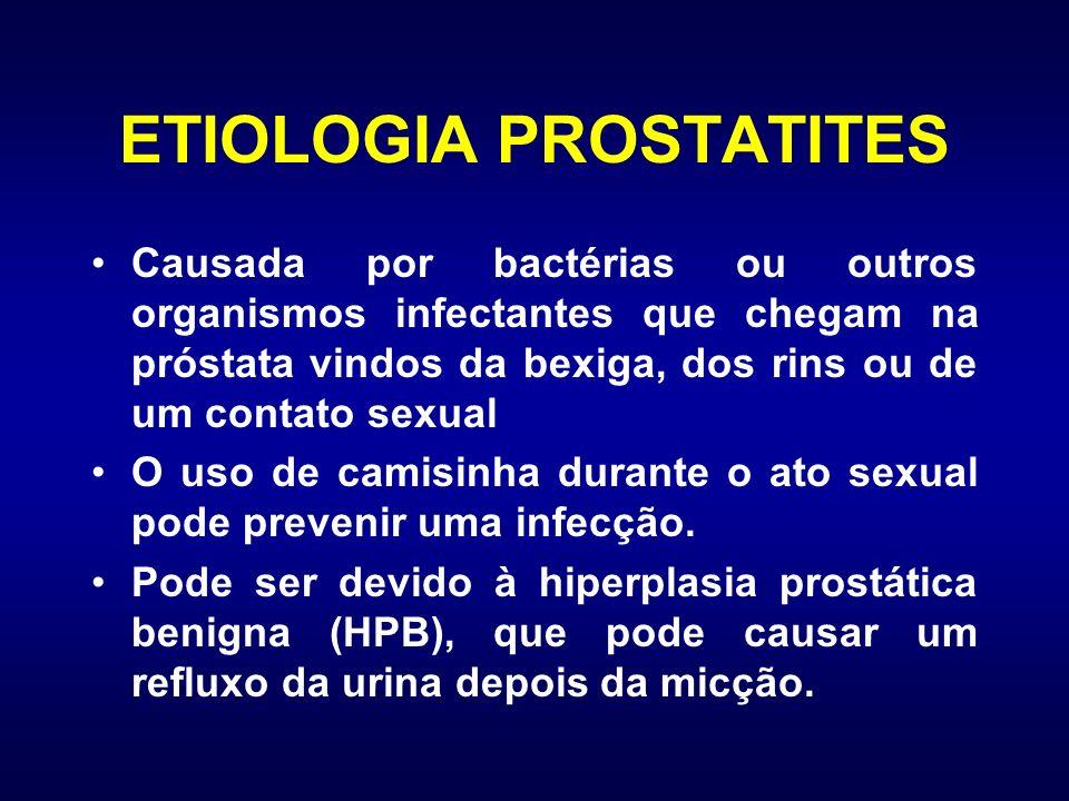 ETIOLOGIA PROSTATITES Causada por bactérias ou outros organismos infectantes que chegam na próstata vindos da bexiga, dos rins ou de um contato sexual