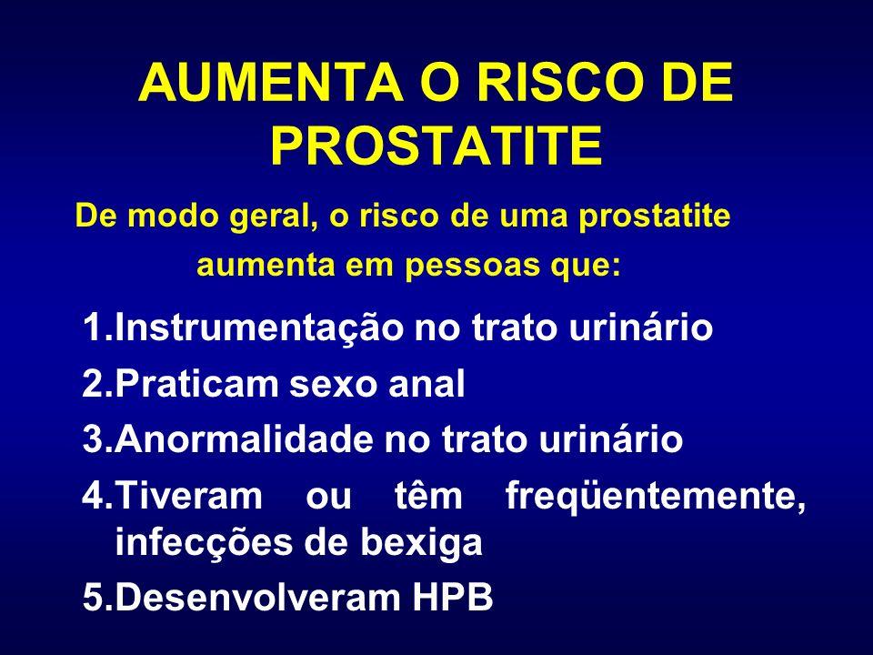 AUMENTA O RISCO DE PROSTATITE 1.Instrumentação no trato urinário 2.Praticam sexo anal 3.Anormalidade no trato urinário 4.Tiveram ou têm freqüentemente