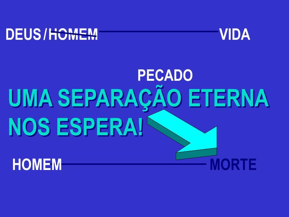 HOMEM MORTE PECADO UMA SEPARAÇÃO ETERNA NOS ESPERA! UMA SEPARAÇÃO ETERNA NOS ESPERA! DEUS HOMEM /VIDA