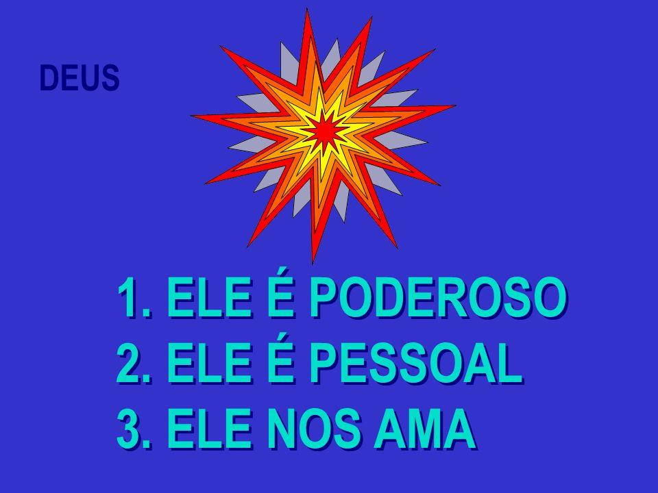 DEUS 1. ELE É PODEROSO 2. ELE É PESSOAL 3. ELE NOS AMA 1. ELE É PODEROSO 2. ELE É PESSOAL 3. ELE NOS AMA