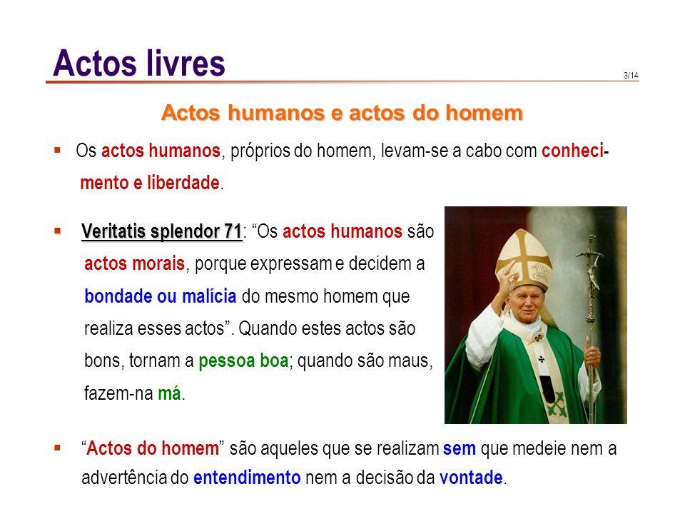 3/14 Actos livres Veritatis splendor 71 Veritatis splendor 71 : Os actos humanos são actos morais, porque expressam e decidem a bondade ou malícia do