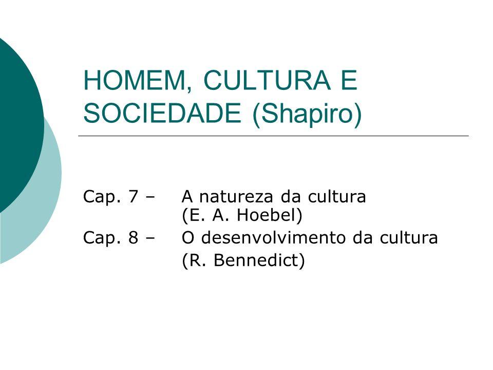 HOMEM, CULTURA E SOCIEDADE (Shapiro) Cap. 7 – A natureza da cultura (E. A. Hoebel) Cap. 8 – O desenvolvimento da cultura (R. Bennedict)