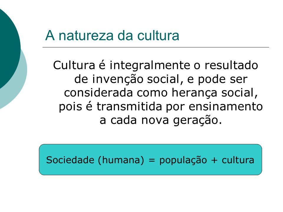 A natureza da cultura Cultura é integralmente o resultado de invenção social, e pode ser considerada como herança social, pois é transmitida por ensin