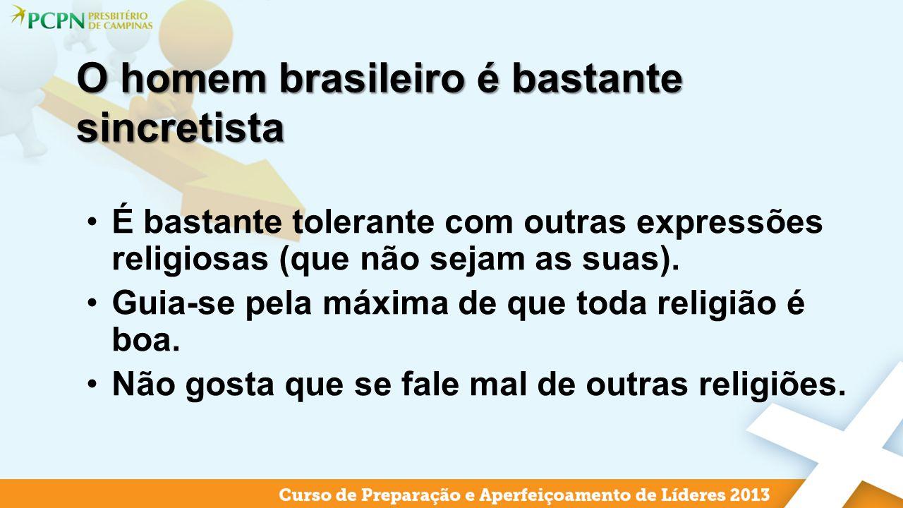 O homem brasileiro é bastante sincretista É bastante tolerante com outras expressões religiosas (que não sejam as suas). Guia-se pela máxima de que to