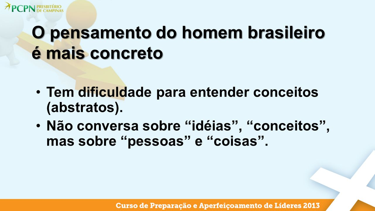 O pensamento do homem brasileiro é mais concreto Tem dificuldade para entender conceitos (abstratos). Não conversa sobre idéias, conceitos, mas sobre