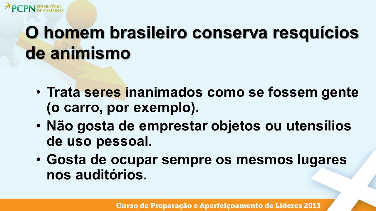 O homem brasileiro conserva resquícios de animismo Trata seres inanimados como se fossem gente (o carro, por exemplo). Não gosta de emprestar objetos