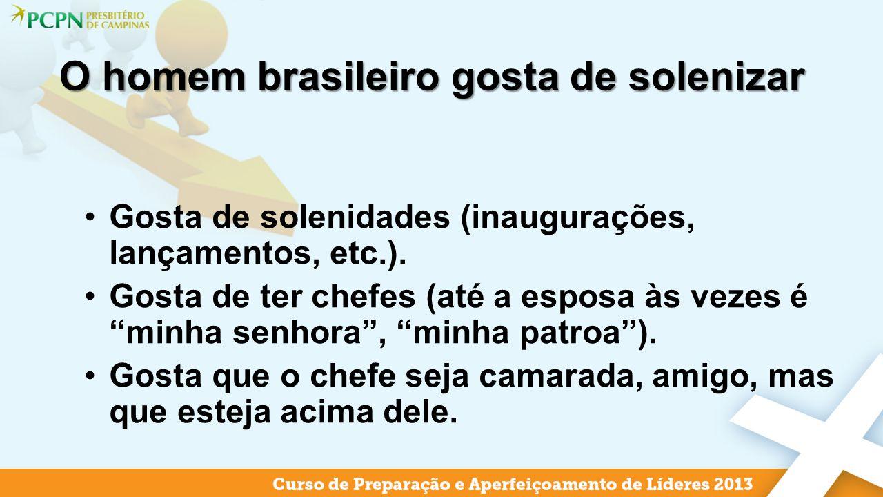 O homem brasileiro gosta de solenizar Gosta de solenidades (inaugurações, lançamentos, etc.). Gosta de ter chefes (até a esposa às vezes é minha senho
