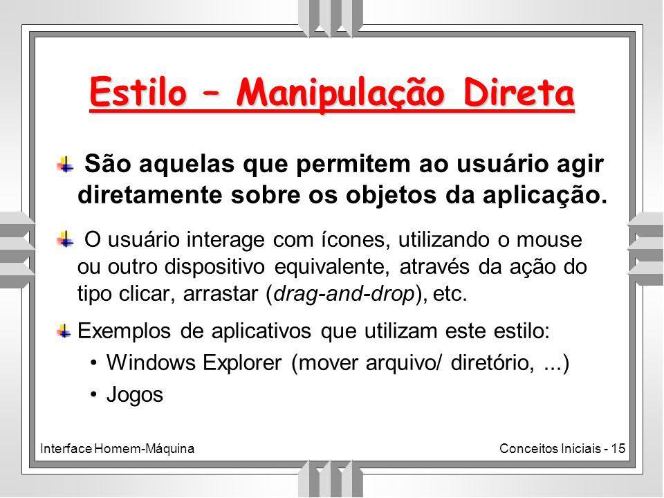 Interface Homem-MáquinaConceitos Iniciais - 15 Estilo – Manipulação Direta São aquelas que permitem ao usuário agir diretamente sobre os objetos da aplicação.