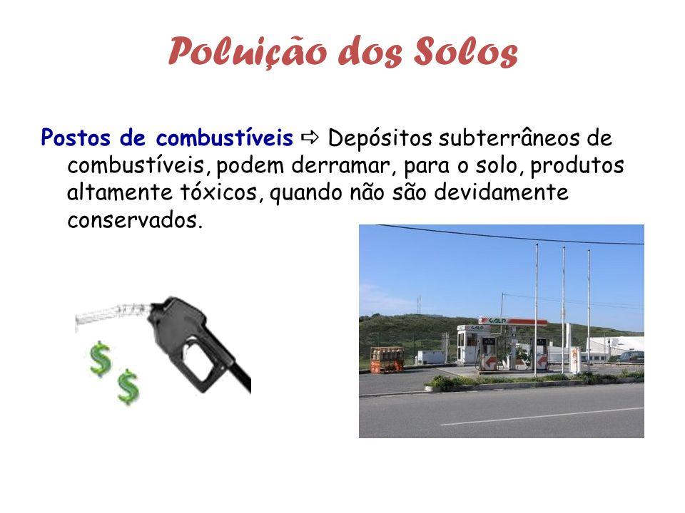 Poluição dos Solos Postos de combustíveis Depósitos subterrâneos de combustíveis, podem derramar, para o solo, produtos altamente tóxicos, quando não são devidamente conservados.