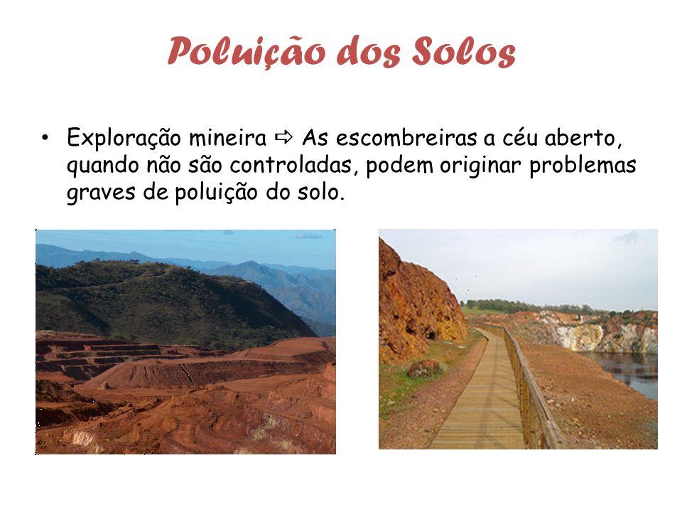 Poluição dos Solos Exploração mineira As escombreiras a céu aberto, quando não são controladas, podem originar problemas graves de poluição do solo.