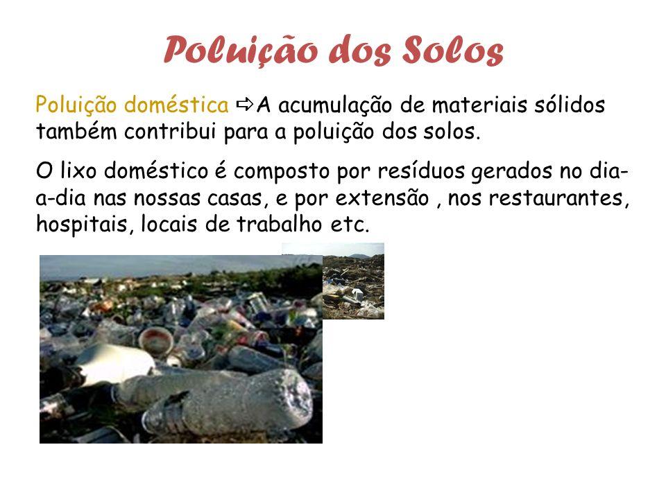 Poluição dos Solos Poluição doméstica A acumulação de materiais sólidos também contribui para a poluição dos solos.