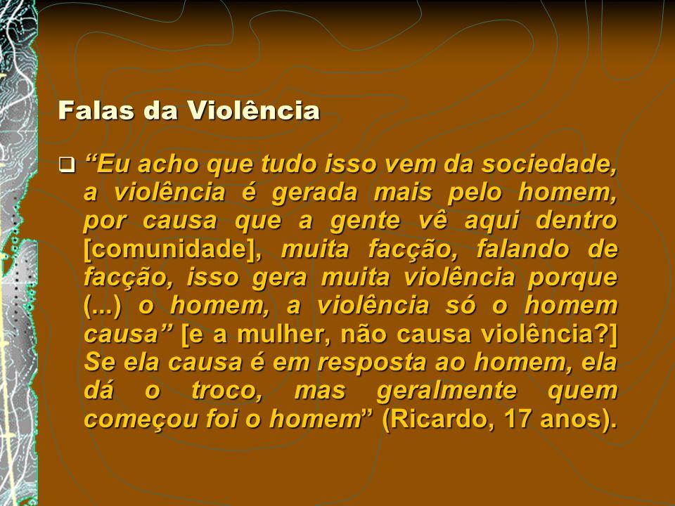 Falas da Violência Eu acho que tudo isso vem da sociedade, a violência é gerada mais pelo homem, por causa que a gente vê aqui dentro [comunidade], mu