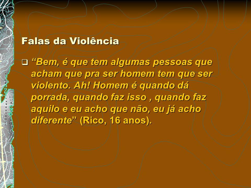 Falas da Violência Bem, é que tem algumas pessoas que acham que pra ser homem tem que ser violento. Ah! Homem é quando dá porrada, quando faz isso, qu