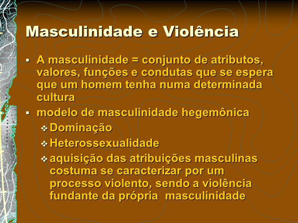 Masculinidade e Violência A masculinidade = conjunto de atributos, valores, funções e condutas que se espera que um homem tenha numa determinada cultu