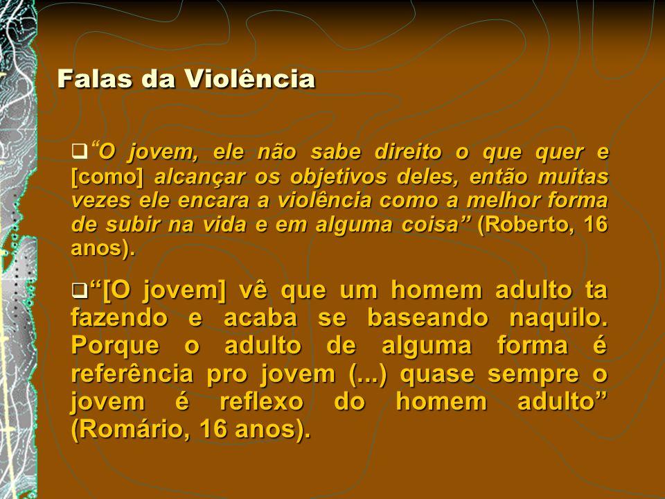 Falas da Violência O jovem, ele não sabe direito o que quer e [como] alcançar os objetivos deles, então muitas vezes ele encara a violência como a mel