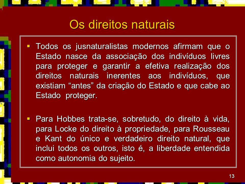 13 Os direitos naturais Todos os jusnaturalistas modernos afirmam que o Estado nasce da associação dos indivíduos livres para proteger e garantir a ef